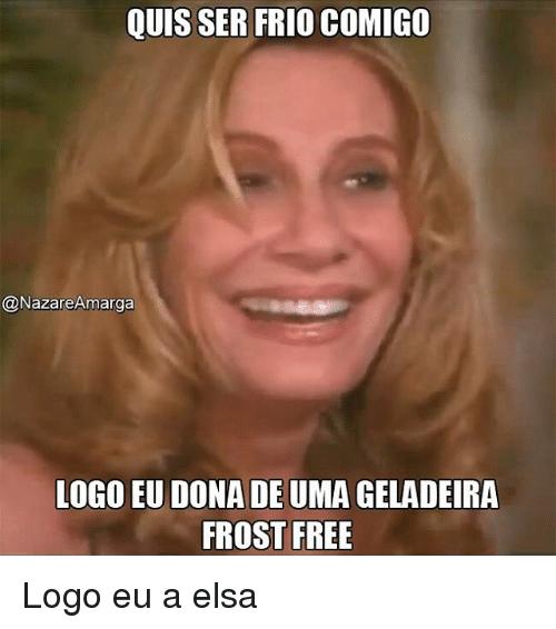 Elsa Memes And Logos Quis Ser Frio Comigo Nazare Amarga Logo Eu Dona De Uma Geladeira Frost Free Logo E Frases Para Invejosos Memes Frases Indiretas