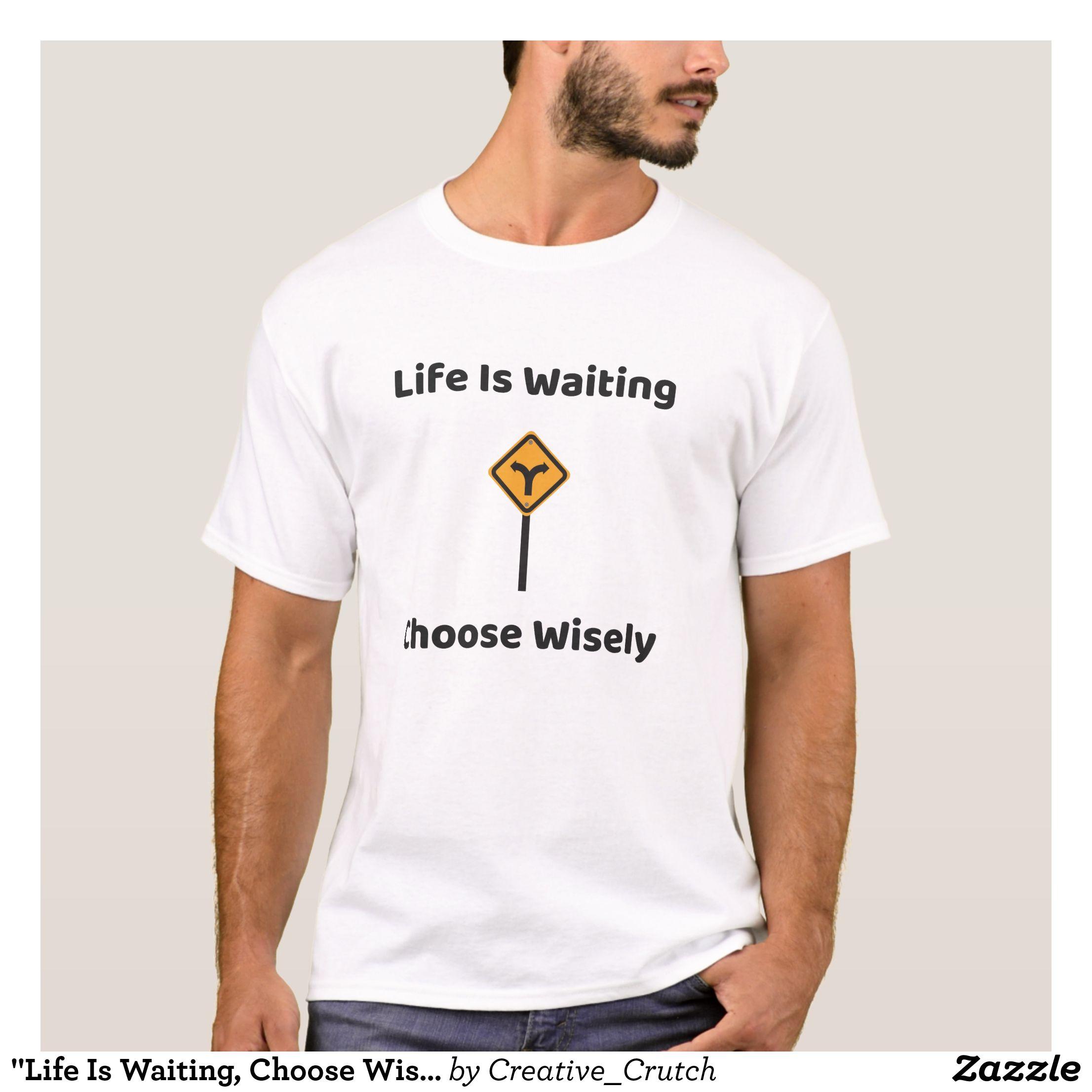 Life Is Waiting Choose Wisely Men S T Shirt Zazzle Com Wedding Tee Mens Tshirts T Shirt