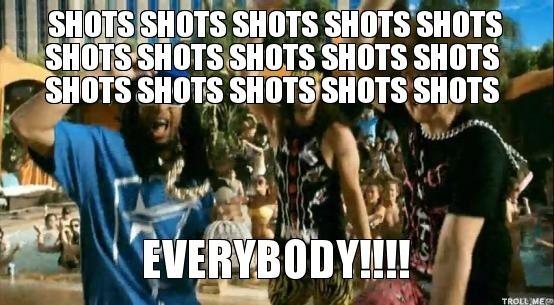 SHOTS SHOTS SHOTS SHOTS SHOTS SHOTS SHOTS SHOTS SHOTS SHOTS SHOTS SHOTS SHOTS SHOTS SHOTS, EVERYBODY!!!!