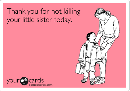 Thank You For Not Killing Your Little Sister Today Ecards Bahaha