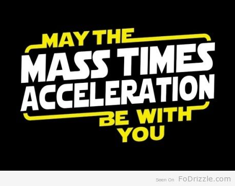 May the Mass times Acceleration be with you!