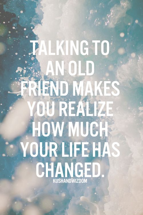 Talking to an old friend makes you realize how much your life has changed. Yes!