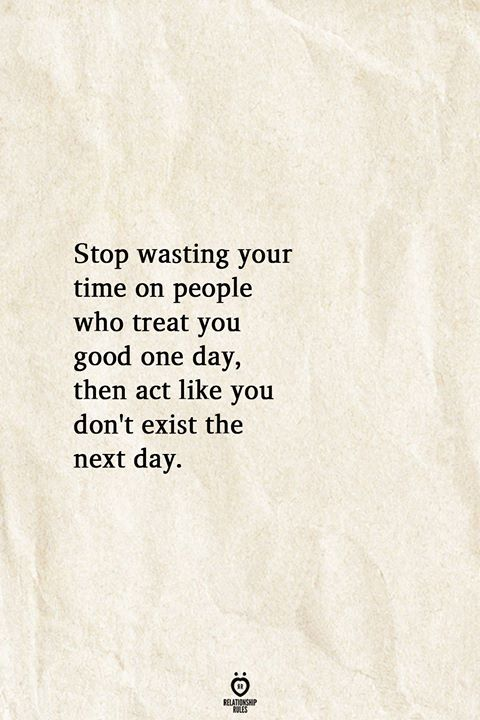 Stop Wasting Your Time On People Who Treat You Good One Day, Then Act Like You Don't Exist The Next Day