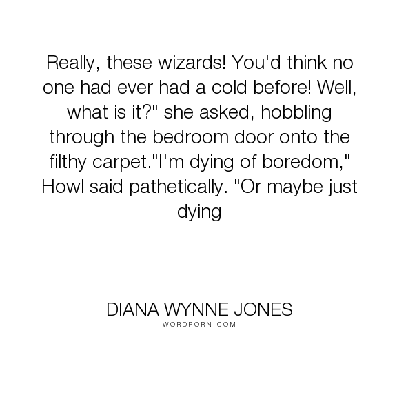 "Diana Wynne Jones - ""Really, these wizards! You'd think no one had ever had a cold before! Well, what..."". humor, lazy, colds, howl-pendragon, insuferable, sophie-hatter"