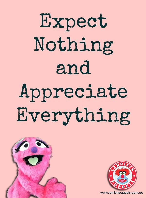Gotta Appreciate Everything Along The Way, The Good And The Bad. Expect  Nothing But Always Know What You Need And Accept Nothing Less.