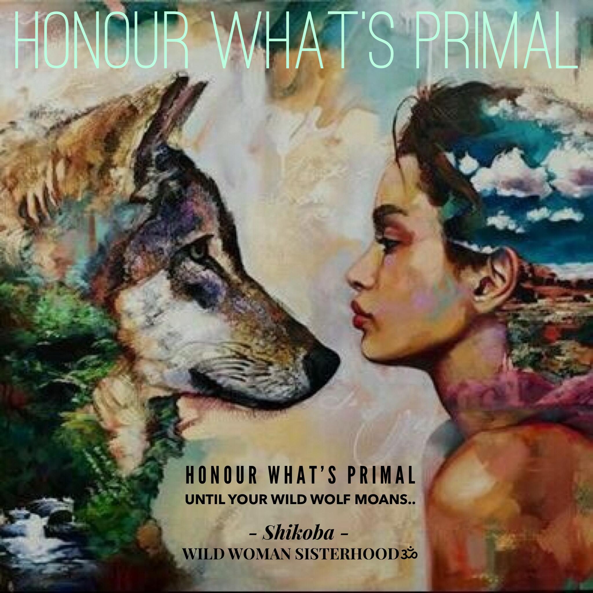 Honour what's primal until your wild wolf moans.. - Shikoba. WILD WOMAN SISTERHOODॐ #WildWomanSisterhood #Shikoba #mothershikoba #wildwomen #wildwomanmedicine #embodyyourwildnature