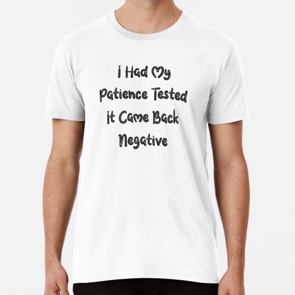 I Had My Patience Tested It Came Back Negative Premium T-Shirt by aliaiffa