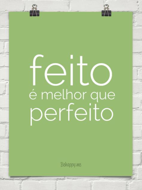 Feito é melhor que perfeito. Fonte: http://behappy.me/insistimento/feito--melhor-que-perfeito-41040