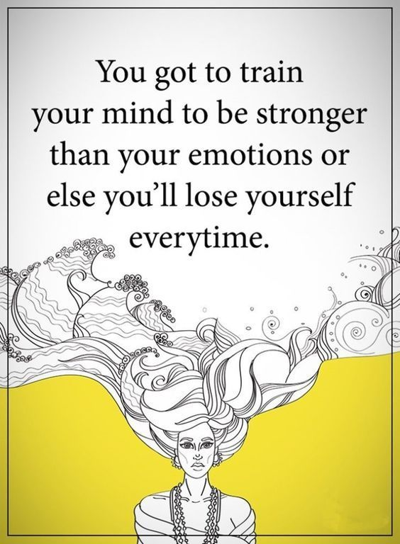 You got train your mind to be stronger than your emotions or else you'll yourself everytime