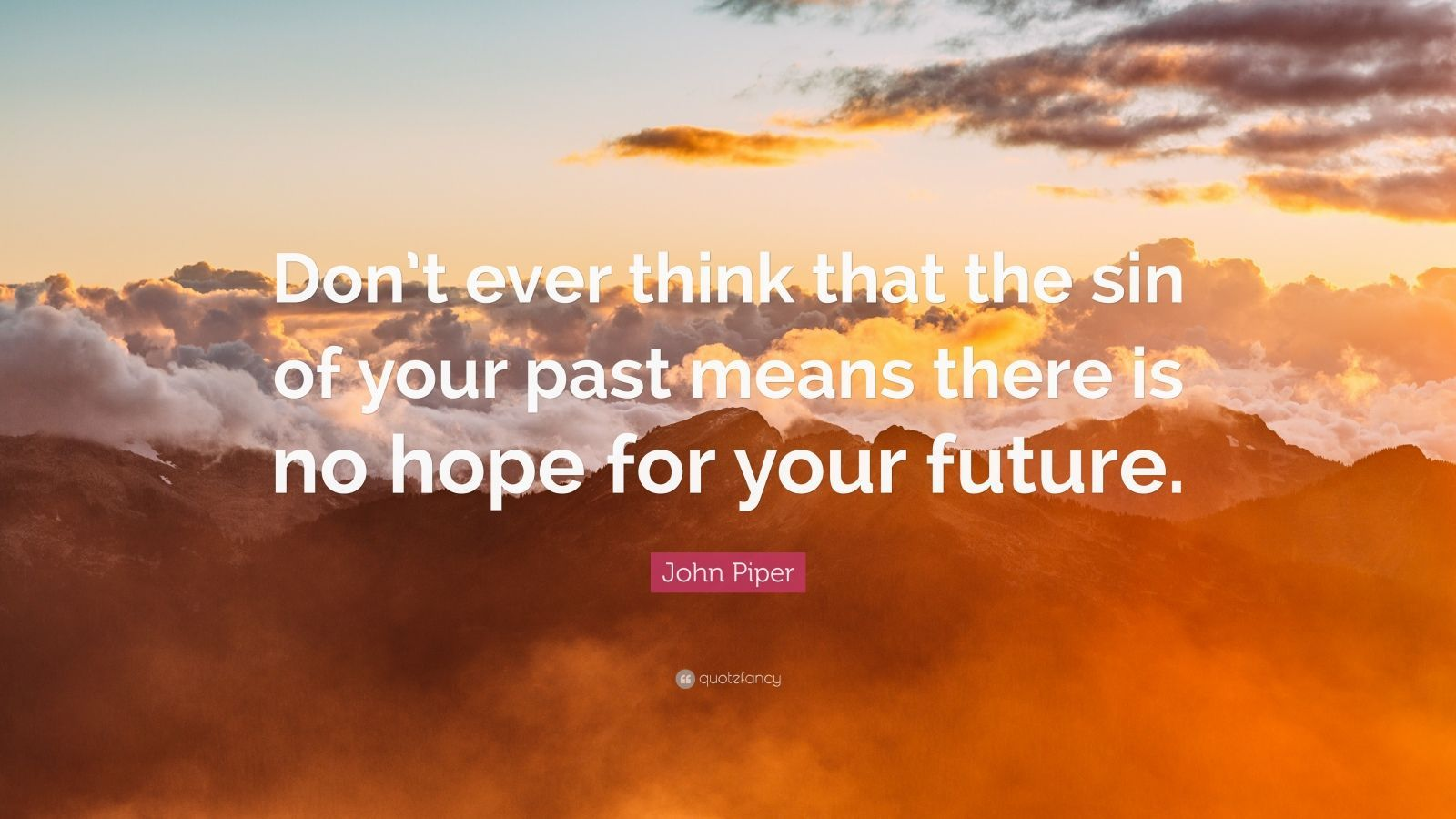 John Piper Quote Don T Ever Think That The Sin Of Your Past Means There Is No Hope For You Rick Warren Quotes Smith Wigglesworth Quotes Timothy Keller Quotes