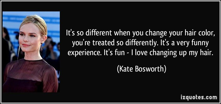 It S So Different When You Change Your Hair Co By Kate Bosworth Like Success Kate Bosworth Your Hair Hair Quotes