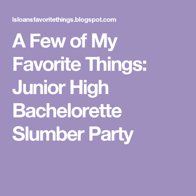 376aa94dd5 A Few of My Favorite Things  Junior High Bachelorette Slumber Party ...