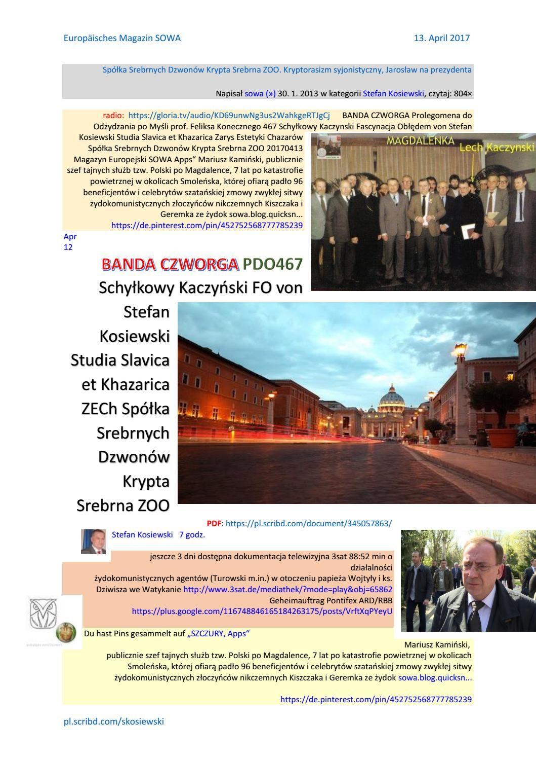 https://pl.scribd.com/document/345057863/ BANDA CZWORGA PDO467 Schylkowy Kaczynski  radio: https://gloria.tv/audio/KD69unwNg3us2WahkgeRTJgCj  FO von Stefan Kosiewski Studia Slavica et Khazarica ZECh  http://sowa-magazyn.blogspot.de/2017/04/ Spolka Srebrnych Dzwonow Krypta Srebrna ZOO 20170413 ME SOWA http://sowa.blog.quicksnake.pl/Stefan-Kosiewski/Spoka-Srebrnych-Dzwonow-Krypta-Srebrna-ZOO-Kryptorasizm-syjonistyczny-Jarosaw-na-prezydenta