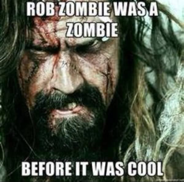 dfb1a2391948f1de7653fd97b89ef170 rob zombie was a zombie before it was cool funny meme picture,Rob Zombie Meme