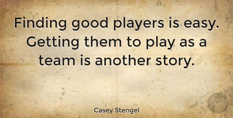 "Casey Stengel Quote ""Finding good players is easy"