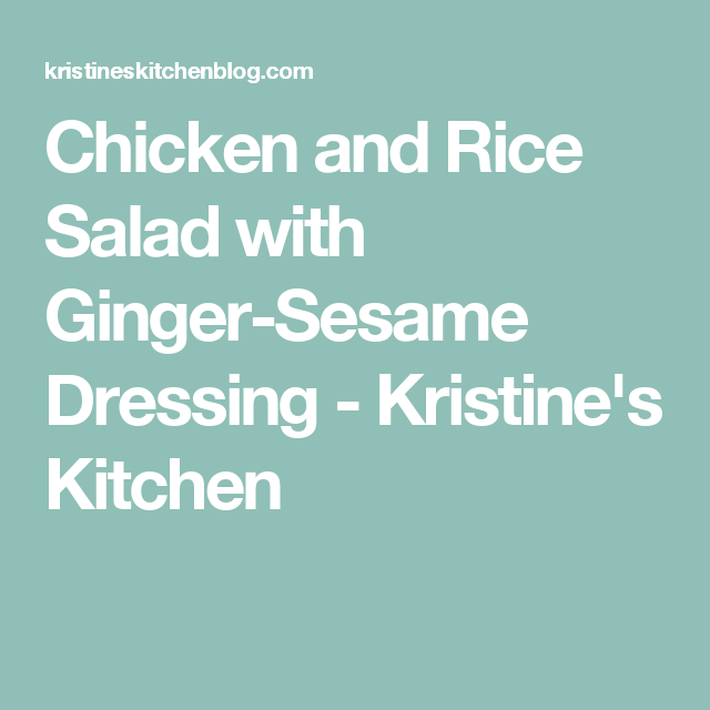 Chicken and Rice Salad with Ginger-Sesame Dressing - Kristine's Kitchen