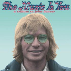 The Music Is You: A Tribute to John Denver ... Well worth a listen. Brings whole new perspective to John Denver's songwriting.