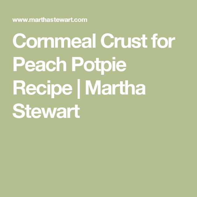 Cornmeal Crust for Peach Potpie Recipe   Martha Stewart