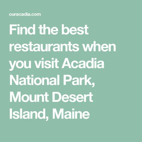 Find the best restaurants when you visit Acadia National Park, Mount Desert Island, Maine