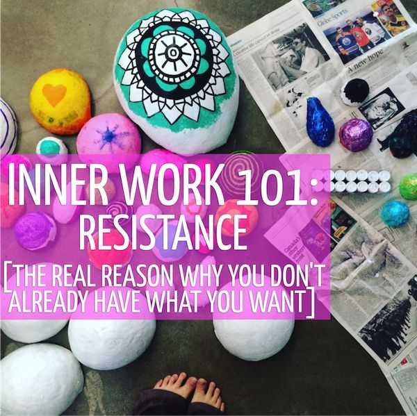 Inner Work 101: Resistance. The real reason why you don't already have what you want + What to do about it.