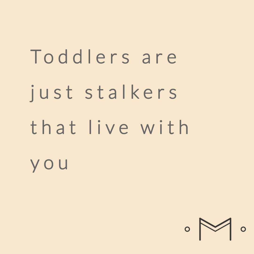 Toddler Quotes Toddlers Are Just Stalkers That Live With Youbest Parenting