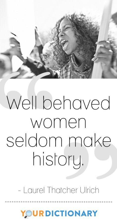 Well behaved women seldom make history.