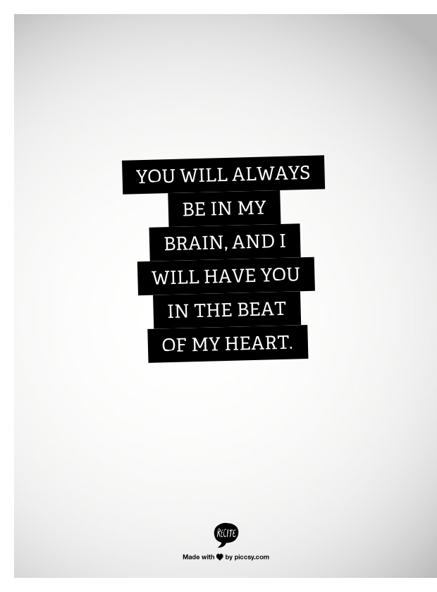 You will always be in my brain, and I will have you in the beat of my heart.