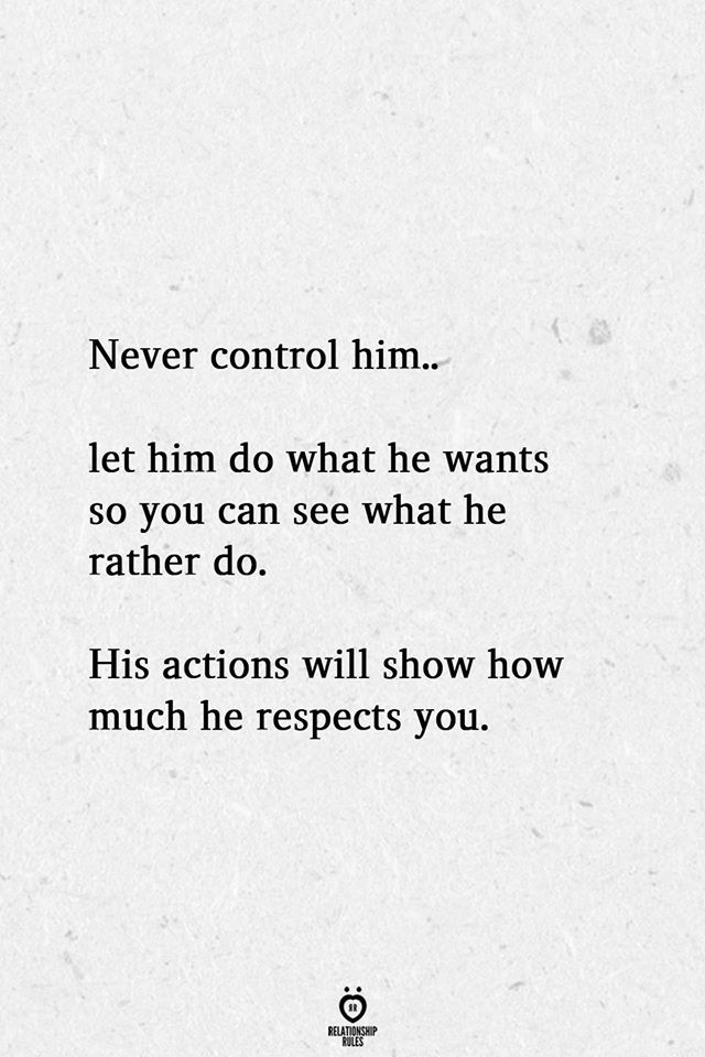 Never Control Him Let Him Do What He Wants So You Can See What He Rather Do