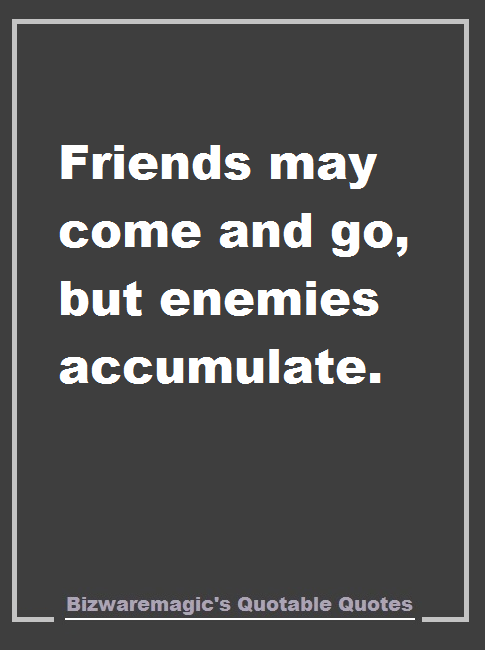 Friends May Come And Go But Enemies Accumulate Bizwaremagic