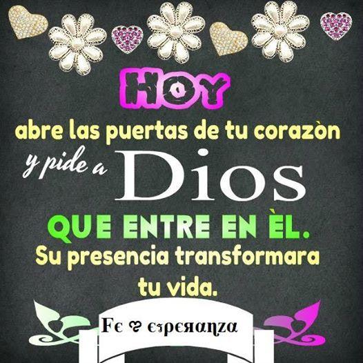 HOY !!   abre las puertas de tu corazón y pide a Dios que entre en él.  Su presencia transformará tu vida