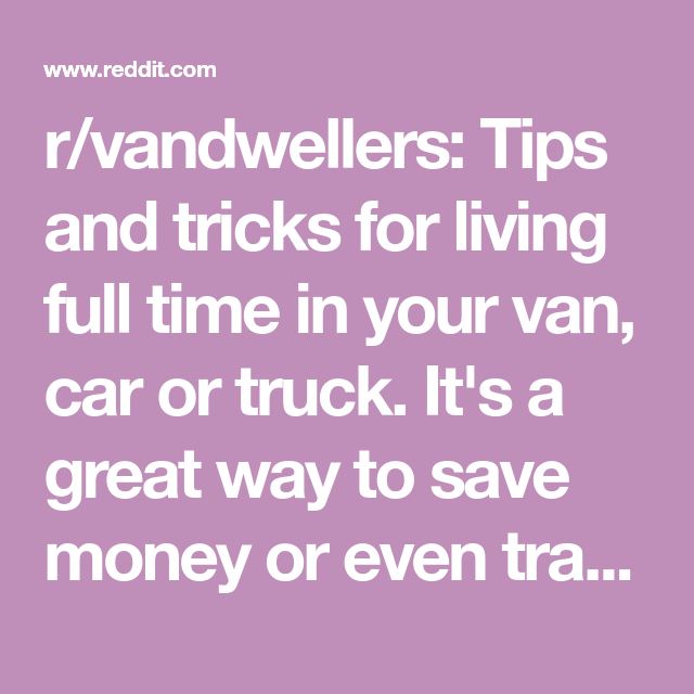 R Vandwellers Tips And Tricks For Living Full Time In Your Van Car Or Truck It S A Great Way To Save Money Or Even Tr Ways To Save Money Saving Money Trucks