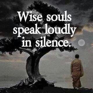 -Wise souls speak loudly in silence-
