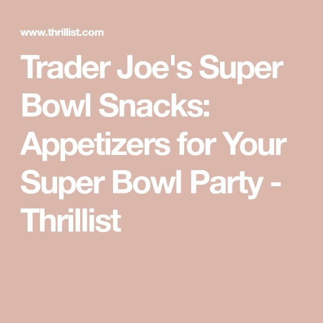 Trader Joe's Super Bowl Snacks: Appetizers for Your Super Bowl Party – Thrillist