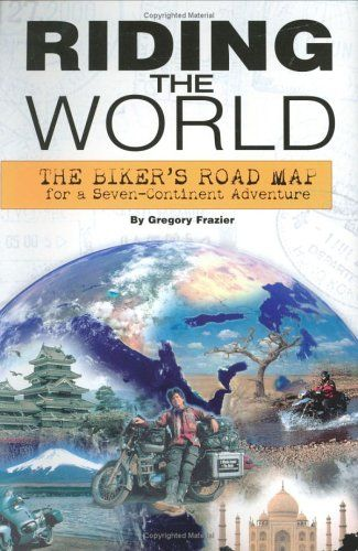 Riding The World The Biker S Road Map For A Seven Continent Adventure With Images Road Trip Books