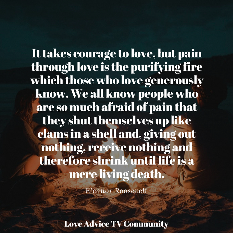 "Courage To Love: ""It Takes Courage To Love, But Pain Through Love Is The"