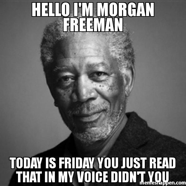 dfed761ed6c3bd77be09bbf1bb6f8009 hello i'm morgan freeman today is friday you just read that in my,Friday Memes