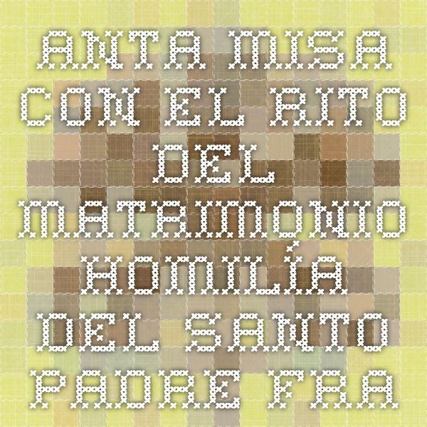 SANTA MISA CON EL RITO DEL MATRIMONIO  HOMILÍA DEL SANTO PADRE FRANCISCO