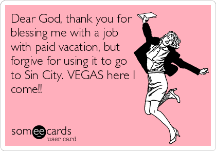 Dear God Thank You For Blessing Me With A Job With Paid Vacation But Forgive For Using It To Go To Sin City Vegas Here I Come Funny Quotes Vegas Quotes