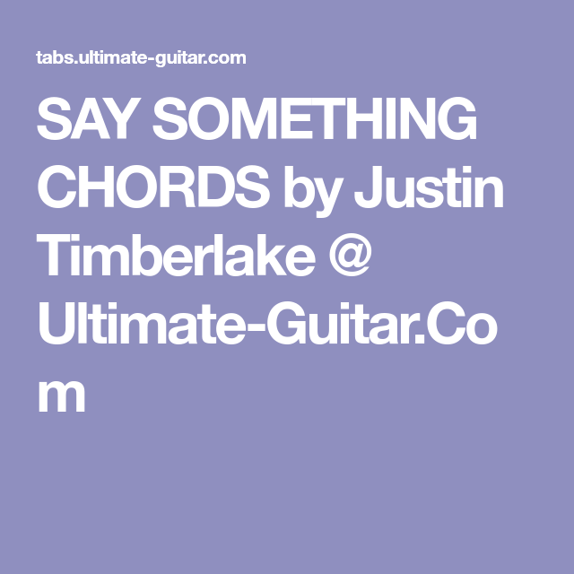 SAY SOMETHING CHORDS by Justin Timberlake @ Ultimate-Guitar.Com ...