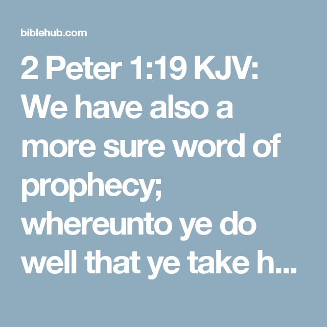 2 Peter 1:19 KJV: We have also a more sure word of prophecy; whereunto ye do well that ye take heed, as unto a light that shineth in a dark place, until the day dawn, and the day star arise in your hearts: