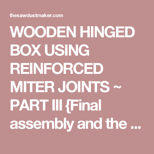 WOODEN HINGED BOX USING REINFORCED MITER JOINTS ~ PART III