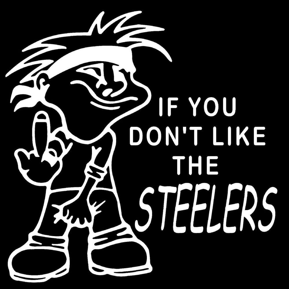 Pittsburgh Steelers VINYL DECAL WHITE If You Dont Like The - Custom vinyl decals pittsburgh
