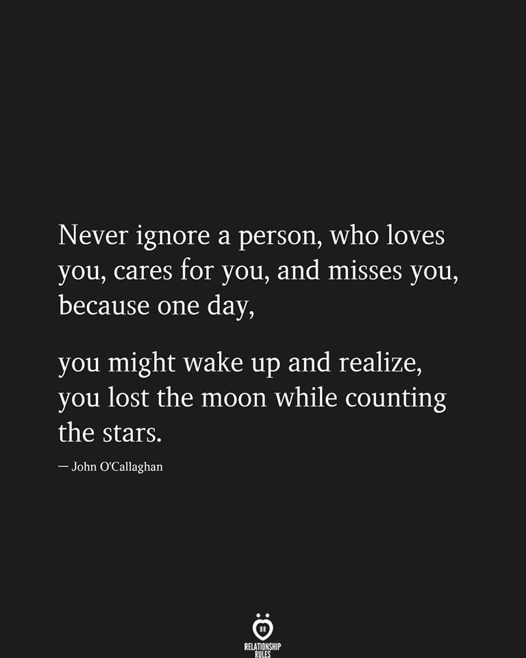 Never ignore a person, who loves you, cares for you, and misses you,