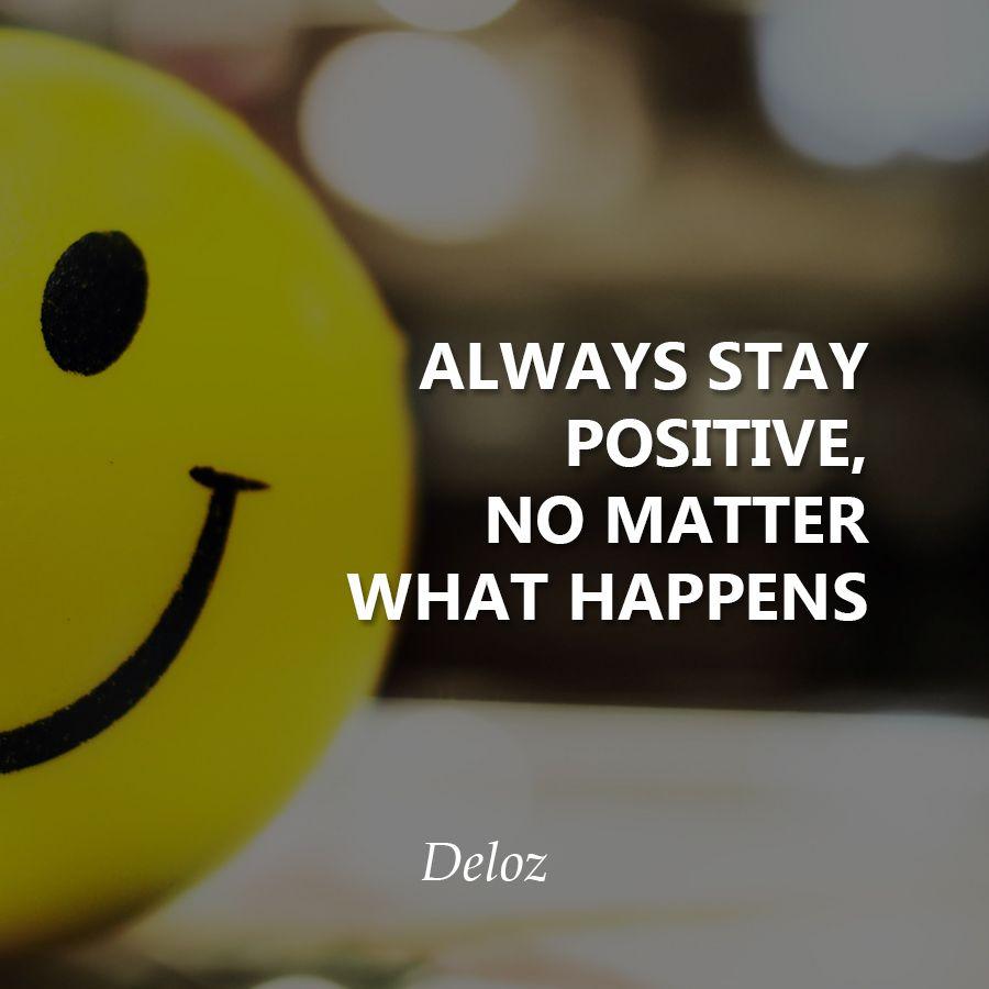 Always Stay Positive No Matter What Happens Deloz Success
