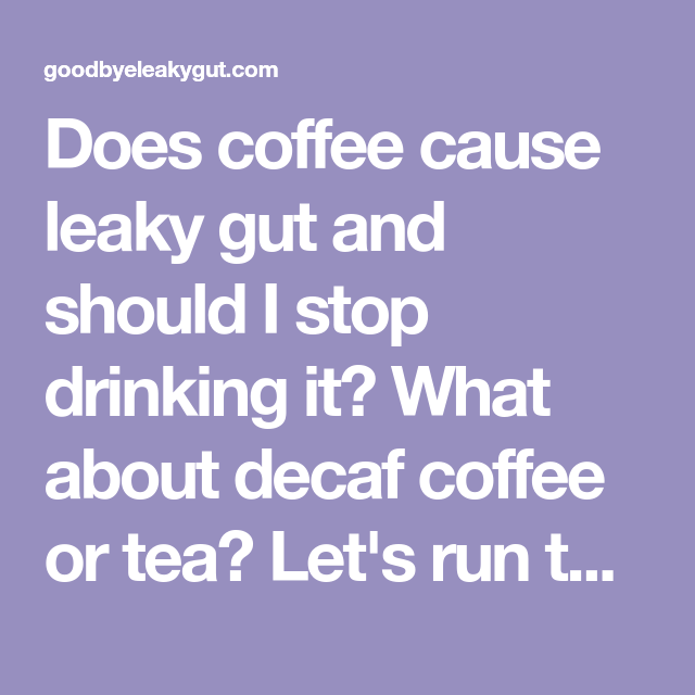 Does Coffee Cause Leaky Gut And Should I Stop Drinking It What About Decaf Coffee Or Tea Let S Run Through The Best Way Decaf Coffee Leaky Gut Stop Drinking