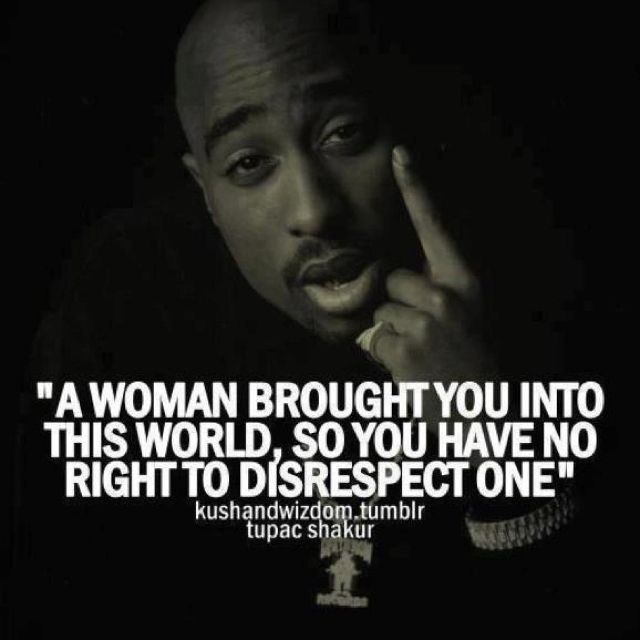 """""""a woman brought you into this world, so you have no right to disrespect one."""""""