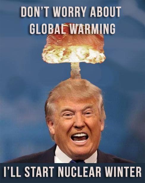 e014d273de66c24481f83f487dce14a8 don't worry about global warming i'll start nuclear winter trump