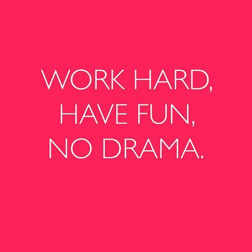 Work Hard. Have Fun. No Drama.