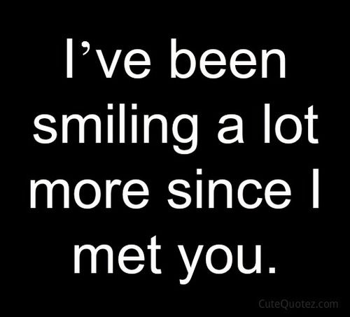 I\'ve been smiling a lot more since I met you | Love quotes ...