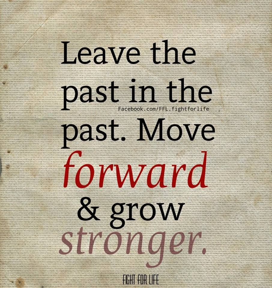 Leave The Past In The Past Move Forward Grow Stronger Uplifting Quotes Wise Words Sayings And Phrases